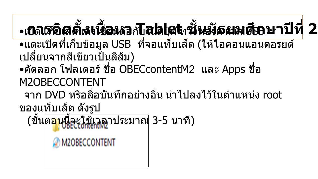 การติดตั้งเนื้อหา Tablet ชั้นมัธยมศึกษาปีที่ 2 (OBEC Content) เปิดแท็บเล็ตแล้วเชื่อมต่อกับโน้ตบุ๊ค ทางพอร์ต miniUSB แตะเปิดที่เก็บข้อมูล USB ที่จอแท็บเล็ต ( ให้ไอคอนแอนดอรยด์ เปลี่ยนจากสีเขียวเป็นสีส้ม ) คัดลอก โฟลเดอร์ ชื่อ OBECcontentM2 และ Apps ชื่อ M2OBECCONTENT จาก DVD หรือสื่อบันทึกอย่างอื่น นำไปลงไว้ในตำแหน่ง root ของแท็บเล็ต ดังรูป ( ขั้นตอนนี้จะใช้เวลาประมาณ 3-5 นาที )