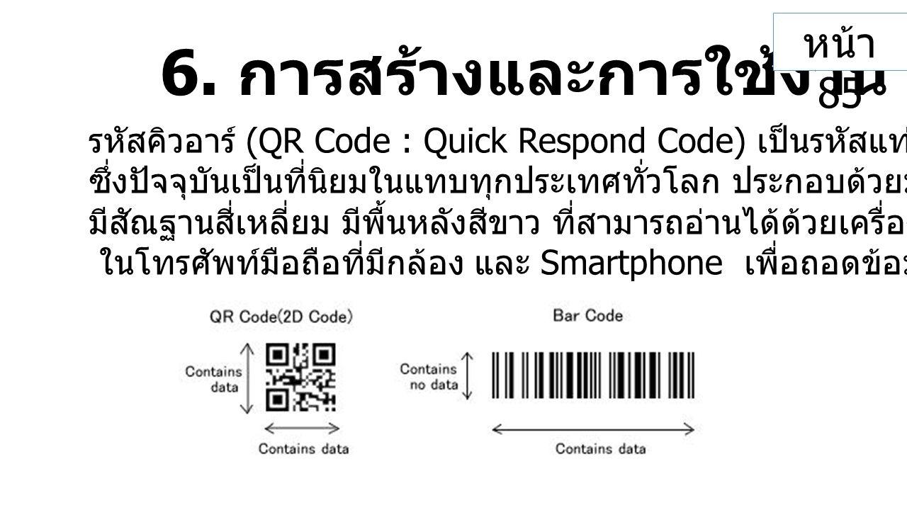 6. การสร้างและการใช้งาน QR Code รหัสคิวอาร์ (QR Code : Quick Respond Code) เป็นรหัสแท่งสองมิติประเภทหนึ่ง ซึ่งปัจจุบันเป็นที่นิยมในแทบทุกประเทศทั่วโลก