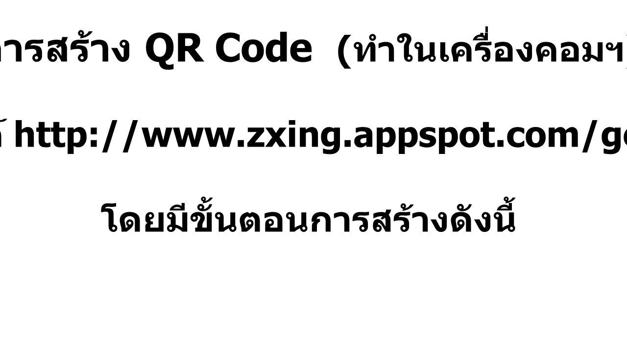 การสร้าง QR Code ( ทำในเครื่องคอมฯ ) ด้วยเว็บไซต์ http://www.zxing.appspot.com/generator/ โดยมีขั้นตอนการสร้างดังนี้
