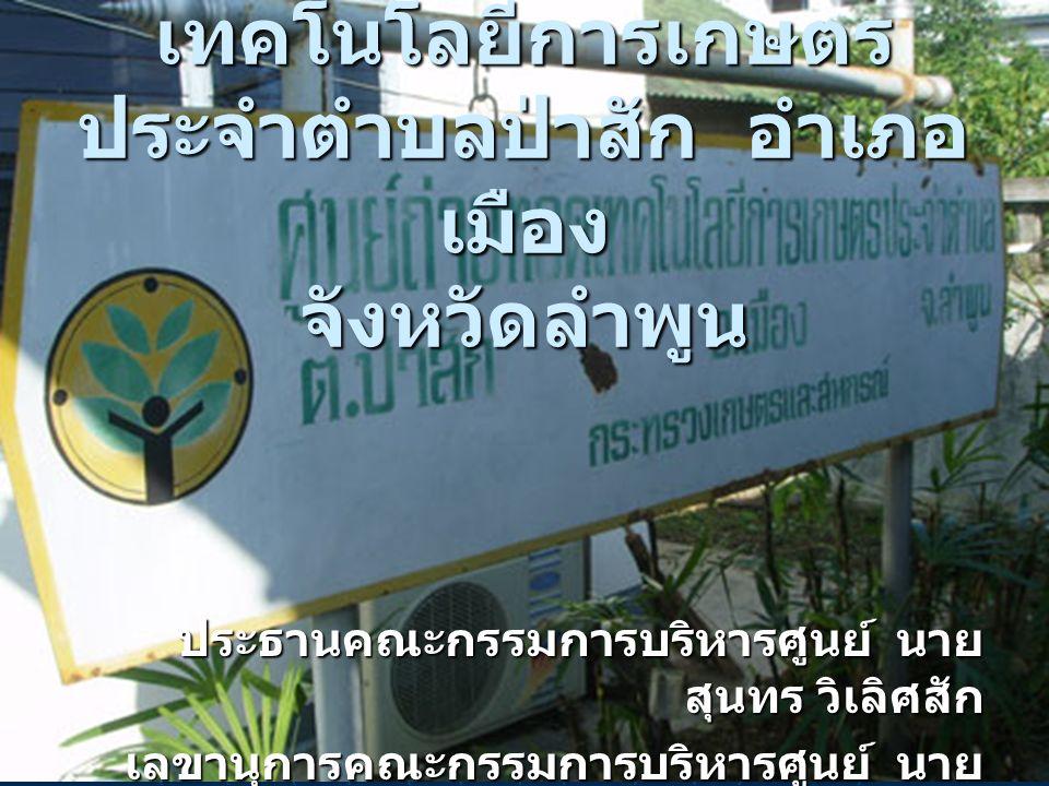 ศูนย์บริการและถ่ายทอด เทคโนโลยีการเกษตร ประจำตำบลป่าสัก อำเภอ เมือง จังหวัดลำพูน ประธานคณะกรรมการบริหารศูนย์ นาย สุนทร วิเลิศสัก เลขานุการคณะกรรมการบริหารศูนย์ นาย นิรุทธ์ ลังการ์พินธุ์