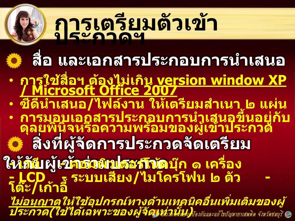 การเตรียมตัวเข้า ประกวดฯ การใช้สื่อฯ ต้องไม่เกิน version window XP / Microsoft Office 2007 ซีดีนำเสนอ / ไฟล์งาน ให้เตรียมสำเนา ๒ แผ่น การมอบเอกสารประกอบการนำเสนอขึ้นอยู่กับ ดุลยพินิจหรือความพร้อมของผู้เข้าประกวด - เวที - คอมพิวเตอร์โน้ตบุ๊ก ๑ เครื่อง - LCD - ระบบเสียง / ไมโครโฟน ๒ ตัว - โต๊ะ / เก้าอี้ ไม่อนุญาตให้ใช้อุปกรณ์ทางด้านเทคนิคอื่นเพิ่มเติมของผู้ ประกวด ( ใช้ได้เฉพาะของผู้จัดเท่านั้น )