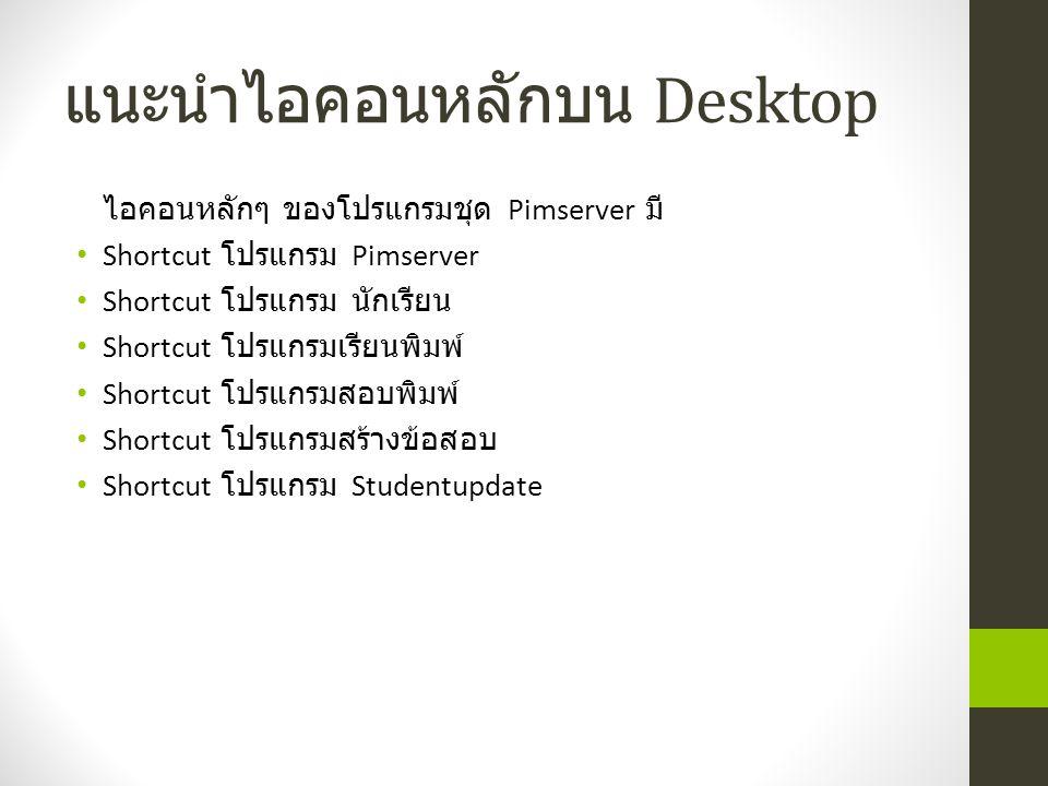 แนะนำไอคอนหลักบน Desktop ไอคอนหลักๆ ของโปรแกรมชุด Pimserver มี Shortcut โปรแกรม Pimserver Shortcut โปรแกรม นักเรียน Shortcut โปรแกรมเรียนพิมพ์ Shortcut โปรแกรมสอบพิมพ์ Shortcut โปรแกรมสร้างข้อสอบ Shortcut โปรแกรม Studentupdate