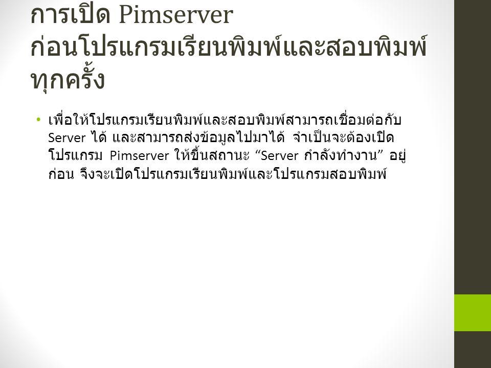การเปิด Pimserver ก่อนโปรแกรมเรียนพิมพ์และสอบพิมพ์ ทุกครั้ง เพื่อให้โปรแกรมเรียนพิมพ์และสอบพิมพ์สามารถเชื่อมต่อกับ Server ได้ และสามารถส่งข้อมูลไปมาได้ จำเป็นจะต้องเปิด โปรแกรม Pimserver ให้ขึ้นสถานะ Server กำลังทำงาน อยู่ ก่อน จึงจะเปิดโปรแกรมเรียนพิมพ์และโปรแกรมสอบพิมพ์