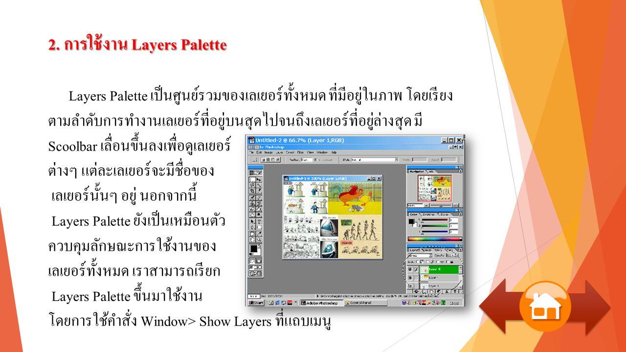 2. การใช้งาน Layers Palette Layers Palette เป็นศูนย์รวมของเลเยอร์ทั้งหมด ที่มีอยู่ในภาพ โดยเรียง ตามลำดับการทำงานเลเยอร์ที่อยู่บนสุดไปจนถึงเลเยอร์ที่อ