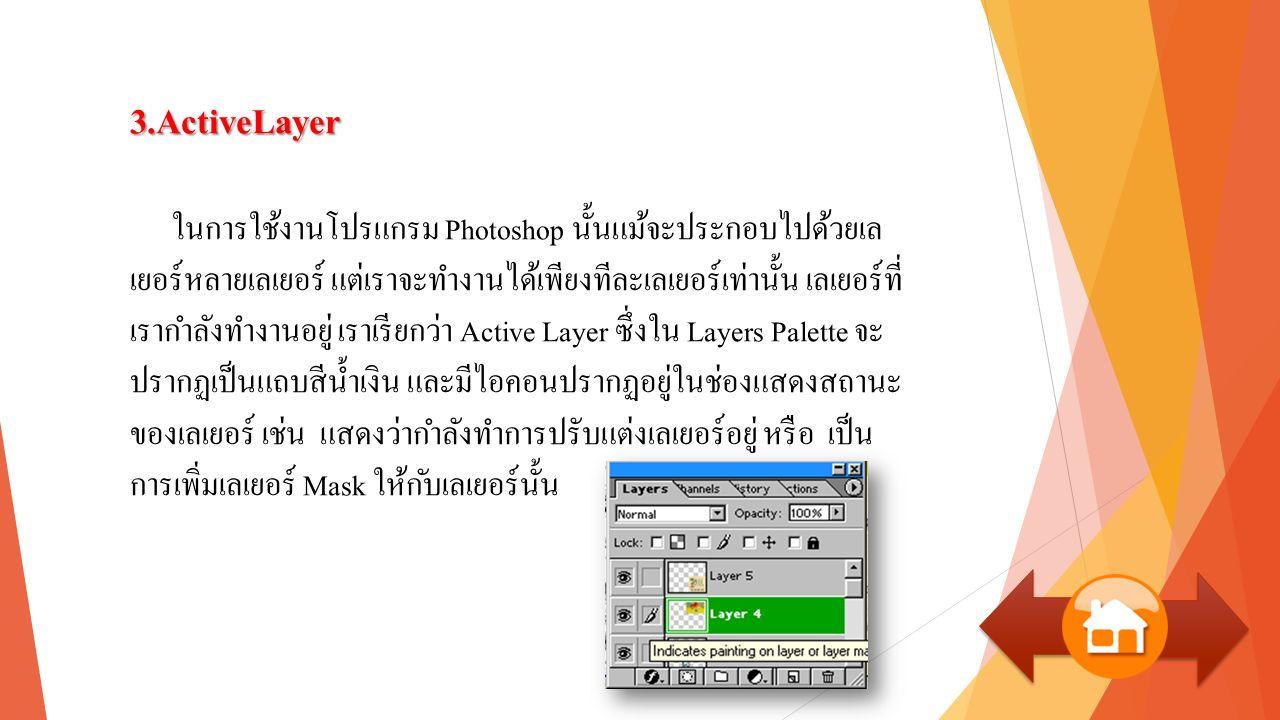 3.ActiveLayer ในการใช้งานโปรแกรม Photoshop นั้นแม้จะประกอบไปด้วยเล เยอร์หลายเลเยอร์ แต่เราจะทำงานได้เพียงทีละเลเยอร์เท่านั้น เลเยอร์ที่ เรากำลังทำงานอยู่ เราเรียกว่า Active Layer ซึ่งใน Layers Palette จะ ปรากฏเป็นแถบสีน้ำเงิน และมีไอคอนปรากฏอยู่ในช่องแสดงสถานะ ของเลเยอร์ เช่น แสดงว่ากำลังทำการปรับแต่งเลเยอร์อยู่ หรือ เป็น การเพิ่มเลเยอร์ Mask ให้กับเลเยอร์นั้น