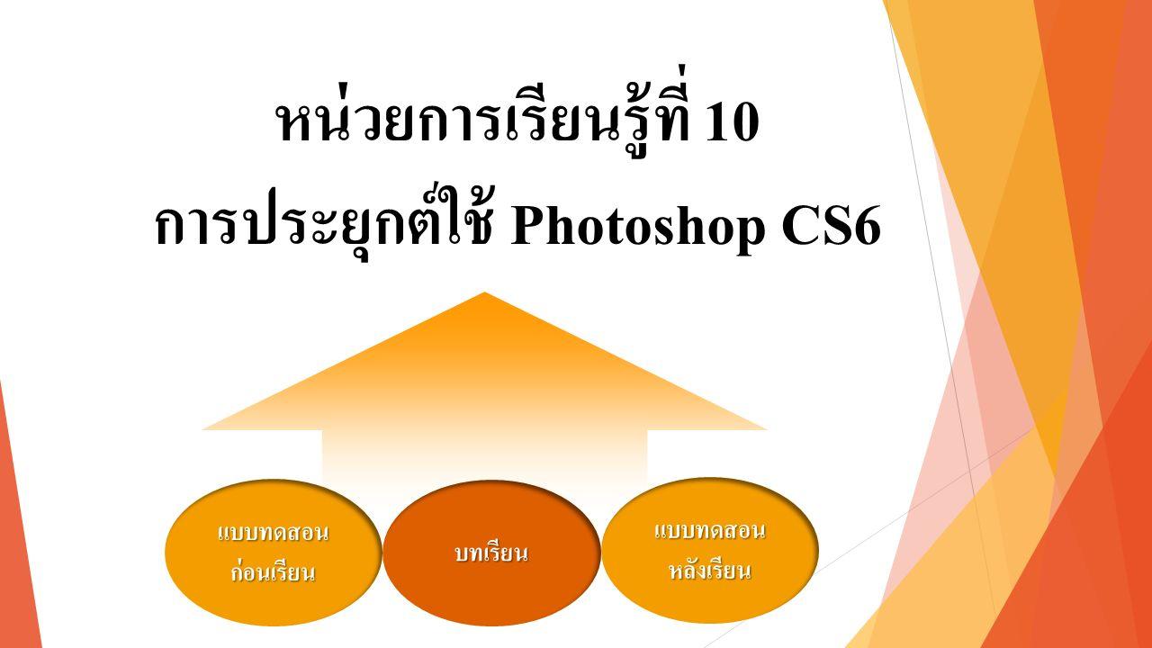 หน่วยการเรียนรู้ที่ 10 การประยุกต์ใช้ Photoshop CS6 แบบทดสอน ก่อนเรียน แบบทดสอน ก่อนเรียน แบบทดสอน หลังเรียน แบบทดสอน หลังเรียน บทเรียน