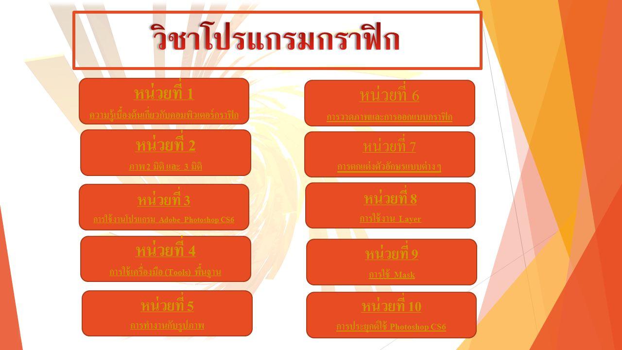 หน่วยที่ 1 ความรู้เบื้องต้นเกี่ยวกับคอมพิวเตอร์กราฟิก หน่วยที่ 2 ภาพ 2 มิติ และ 3 มิติ หน่วยที่ 3 การใช้งานโปรแกรม Adobe Photoshop CS6 หน่วยที่ 4 การใช้เครื่องมือ (Tools) พื้นฐาน หน่วยที่ 5 การทำงานกับรูปภาพ หน่วยที่ 6 การวาดภาพและการออกแบบกราฟิก หน่วยที่ 10 การประยุกต์ใช้ Photoshop CS6 หน่วยที่ 9 การใช้ Mask หน่วยที่ 8 การใช้งาน Layer หน่วยที่ 7 การตกแต่งตัวอักษรแบบต่าง ๆ