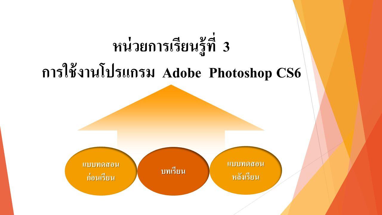 หน่วยการเรียนรู้ที่ 3 การใช้งานโปรแกรม Adobe Photoshop CS6 แบบทดสอน ก่อนเรียน แบบทดสอน ก่อนเรียน แบบทดสอน หลังเรียน แบบทดสอน หลังเรียน บทเรียน