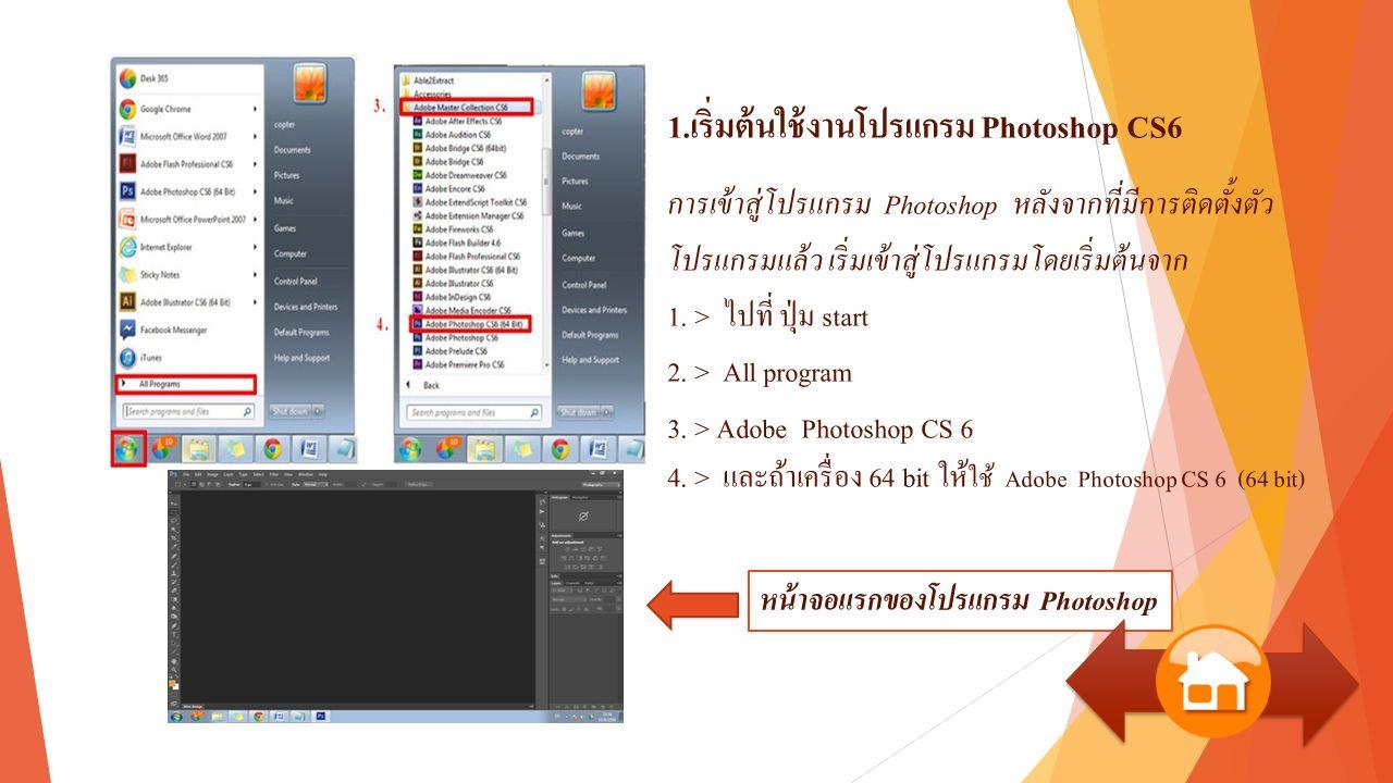 1.เริ่มต้นใช้งานโปรแกรม Photoshop CS6 การเข้าสู่โปรแกรม Photoshop หลังจากที่มีการติดตั้งตัว โปรแกรมแล้ว เริ่มเข้าสู่โปรแกรมโดยเริ่มต้นจาก 1.
