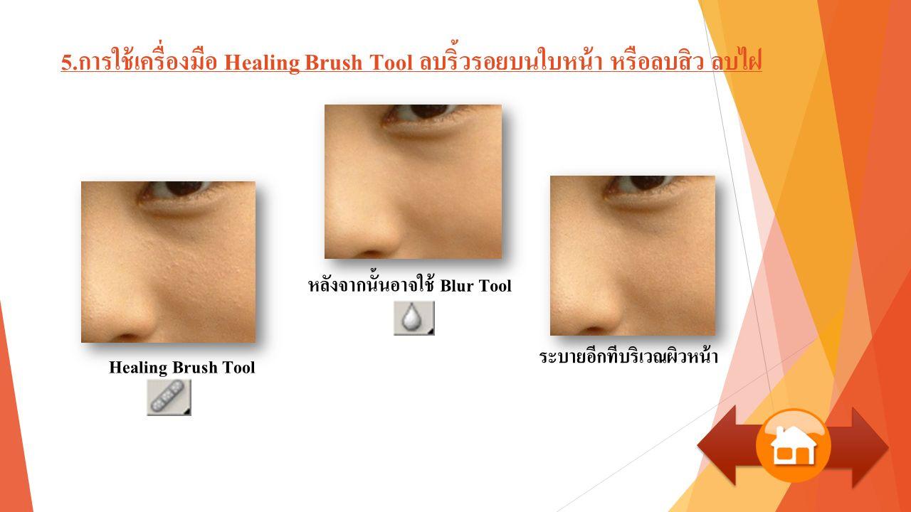 5.การใช้เครื่องมือ Healing Brush Tool ลบริ้วรอยบนใบหน้า หรือลบสิว ลบไฝ Healing Brush Tool หลังจากนั้นอาจใช้ Blur Tool ระบายอีกทีบริเวณผิวหน้า