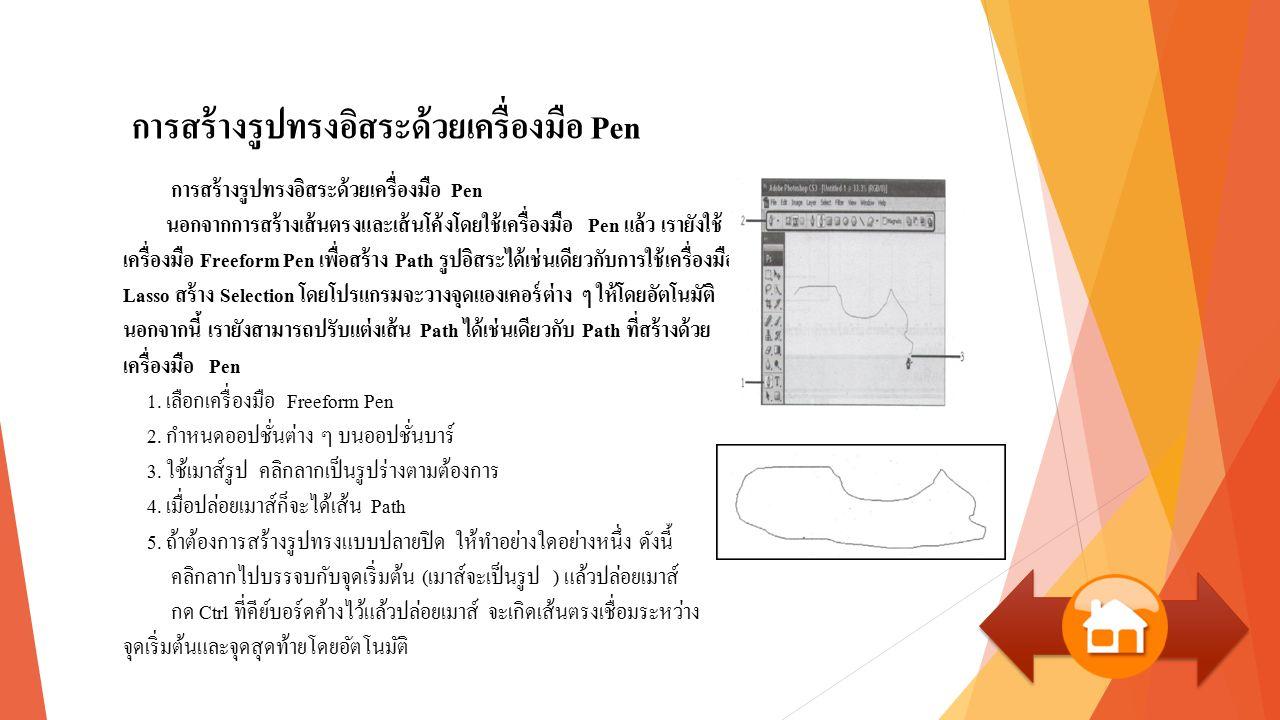 การสร้างรูปทรงอิสระด้วยเครื่องมือ Pen การสร้างรูปทรงอิสระด้วยเครื่องมือ Pen นอกจากการสร้างเส้นตรงและเส้นโค้งโดยใช้เครื่องมือ Pen แล้ว เรายังใช้ เครื่องมือ Freeform Pen เพื่อสร้าง Path รูปอิสระได้เช่นเดียวกับการใช้เครื่องมือ Lasso สร้าง Selection โดยโปรแกรมจะวางจุดแองเคอร์ต่าง ๆ ให้โดยอัตโนมัติ นอกจากนี้ เรายังสามารถปรับแต่งเส้น Path ได้เช่นเดียวกับ Path ที่สร้างด้วย เครื่องมือ Pen 1.