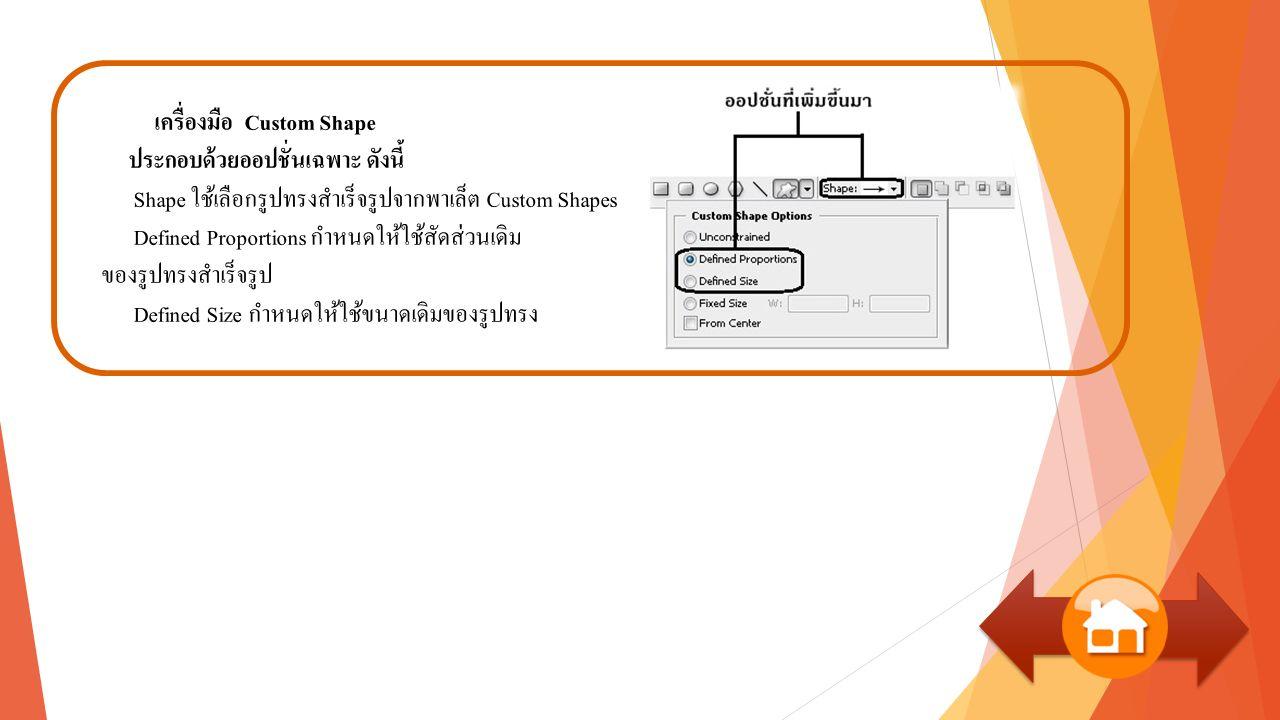 เครื่องมือ Custom Shape ประกอบด้วยออปชั่นเฉพาะ ดังนี้ Shape ใช้เลือกรูปทรงสำเร็จรูปจากพาเล็ต Custom Shapes Defined Proportions กำหนดให้ใช้สัดส่วนเดิม ของรูปทรงสำเร็จรูป Defined Size กำหนดให้ใช้ขนาดเดิมของรูปทรง