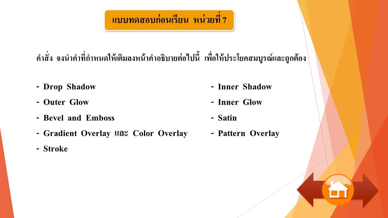 คำสั่ง จงนำคำที่กำหนดให้เติมลงหน้าคำอธิบายต่อไปนี้ เพื่อให้ประโยคสมบูรณ์และถูกต้อง - Drop Shadow - Inner Shadow - Outer Glow - Inner Glow - Bevel and Emboss - Satin - Gradient Overlay และ Color Overlay - Pattern Overlay - Stroke แบบทดสอบก่อนเรียน หน่วยที่ 7
