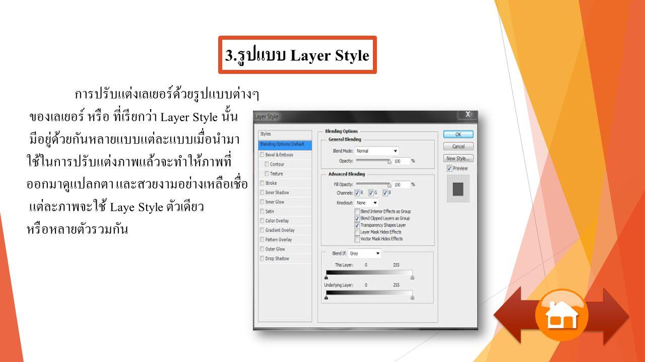 3.รูปแบบ Layer Style การปรับแต่งเลเยอร์ด้วยรูปแบบต่างๆ ของเลเยอร์ หรือ ที่เรียกว่า Layer Style นั้น มีอยู่ด้วยกันหลายแบบแต่ละแบบเมื่อนำมา ใช้ในการปรับแต่งภาพแล้วจะทำให้ภาพที่ ออกมาดูแปลกตา และสวยงามอย่างเหลือเชื่อ แต่ละภาพจะใช้ Laye Style ตัวเดียว หรือหลายตัวรวมกัน