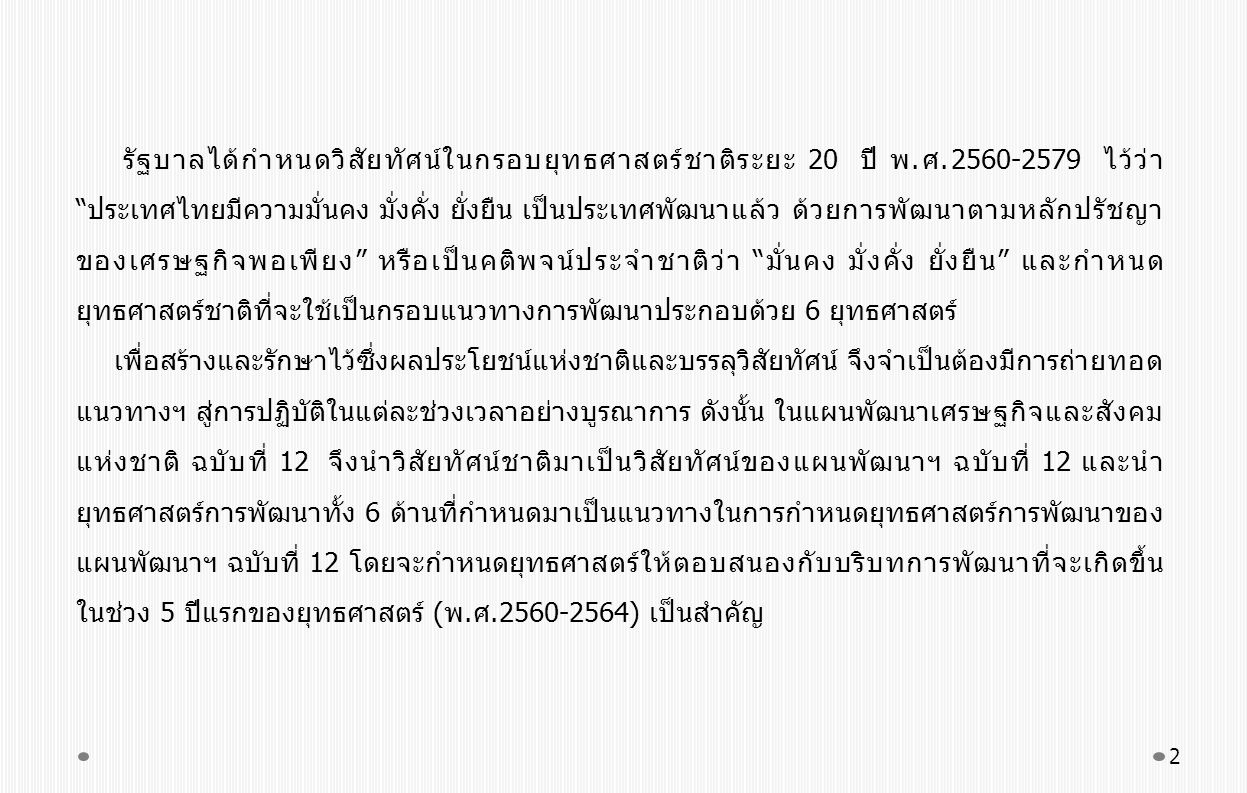 รัฐบาลได้กำหนดวิสัยทัศน์ในกรอบยุทธศาสตร์ชาติระยะ 20 ปี พ.ศ.2560-2579 ไว้ว่า ประเทศไทยมีความมั่นคง มั่งคั่ง ยั่งยืน เป็นประเทศพัฒนาแล้ว ด้วยการพัฒนาตามหลักปรัชญา ของเศรษฐกิจพอเพียง หรือเป็นคติพจน์ประจำชาติว่า มั่นคง มั่งคั่ง ยั่งยืน และกำหนด ยุทธศาสตร์ชาติที่จะใช้เป็นกรอบแนวทางการพัฒนาประกอบด้วย 6 ยุทธศาสตร์ เพื่อสร้างและรักษาไว้ซึ่งผลประโยชน์แห่งชาติและบรรลุวิสัยทัศน์ จึงจำเป็นต้องมีการถ่ายทอด แนวทางฯ สู่การปฏิบัติในแต่ละช่วงเวลาอย่างบูรณาการ ดังนั้น ในแผนพัฒนาเศรษฐกิจและสังคม แห่งชาติ ฉบับที่ 12 จึงนำวิสัยทัศน์ชาติมาเป็นวิสัยทัศน์ของแผนพัฒนาฯ ฉบับที่ 12 และนำ ยุทธศาสตร์การพัฒนาทั้ง 6 ด้านที่กำหนดมาเป็นแนวทางในการกำหนดยุทธศาสตร์การพัฒนาของ แผนพัฒนาฯ ฉบับที่ 12 โดยจะกำหนดยุทธศาสตร์ให้ตอบสนองกับบริบทการพัฒนาที่จะเกิดขึ้น ในช่วง 5 ปีแรกของยุทธศาสตร์ (พ.ศ.2560-2564) เป็นสำคัญ 2