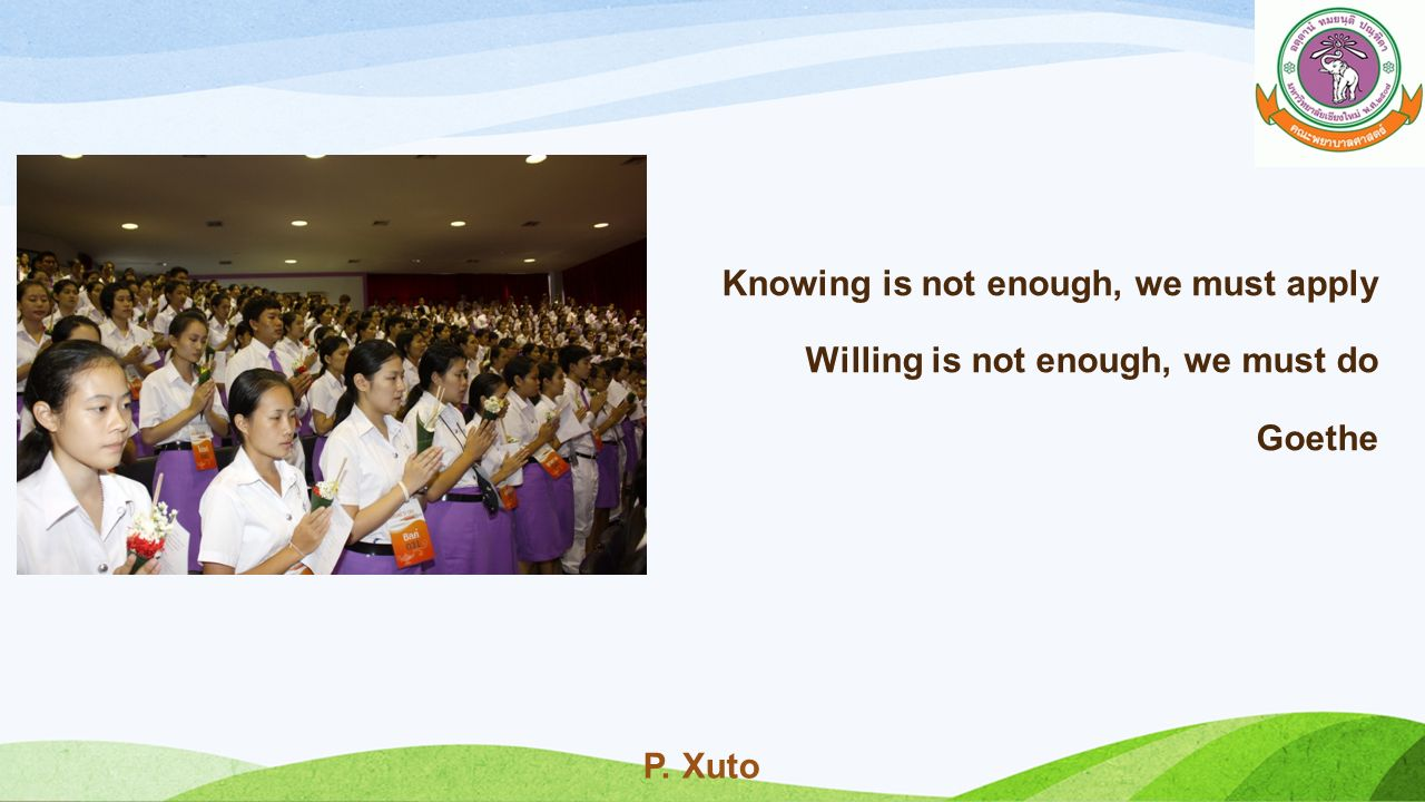 P. Xuto Knowing is not enough, we must apply Willing is not enough, we must do Goethe