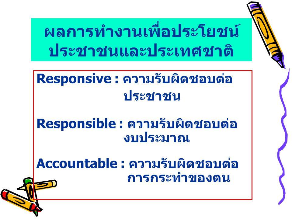 ผลการทำงานเพื่อประโยชน์ ประชาชนและประเทศชาติ Responsive : ความรับผิดชอบต่อ ประชาชน Responsible : ความรับผิดชอบต่อ งบประมาณ Accountable : ความรับผิดชอบ