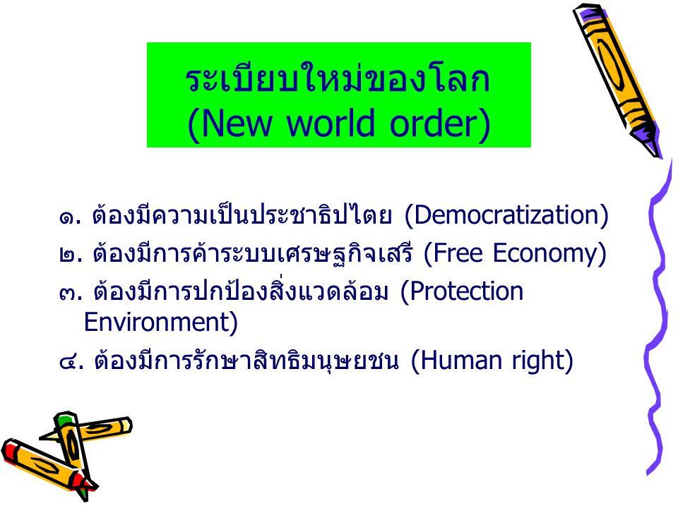ระเบียบใหม่ของโลก (New world order) ๑. ต้องมีความเป็นประชาธิปไตย (Democratization) ๒. ต้องมีการค้าระบบเศรษฐกิจเสรี (Free Economy) ๓. ต้องมีการปกป้องสิ