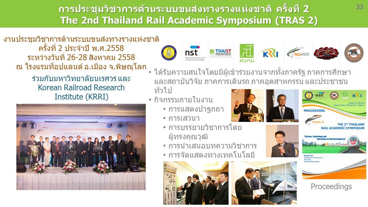 33 การประชุมวิชาการด้านระบบขนส่งทางรางแห่งชาติ ครั้งที่ 2 The 2nd Thailand Rail Academic Symposium (TRAS 2) งานประชุมวิชาการด้านระบบขนส่งทางรางแห่งชาติ ครั้งที่ 2 ประจำปี พ.ศ.2558 ระหว่างวันที่ 26-28 สิงหาคม 2558 ณ โรงแรมท็อปแลนด์ อ.เมือง จ.พิษณุโลก Proceedings ได้รับความสนใจโดยมีผู้เข้าร่วมงานจากทั้งภาครัฐ ภาคการศึกษา และสถาบันวิจัย ภาคการเดินรถ ภาคอุตสาหกรรม และประชาชน ทั่วไป กิจกรรมภายในงาน การแสดงปาฐกถา การเสวนา การบรรยายวิชาการโดย ผู้ทรงคุณวุฒิ การนำเสนอบทความวิชาการ การจัดแสดงทางเทคโนโลยี ร่วมกับมหาวิทยาลัยนเรศวร และ Korean Railroad Research Institute (KRRI)