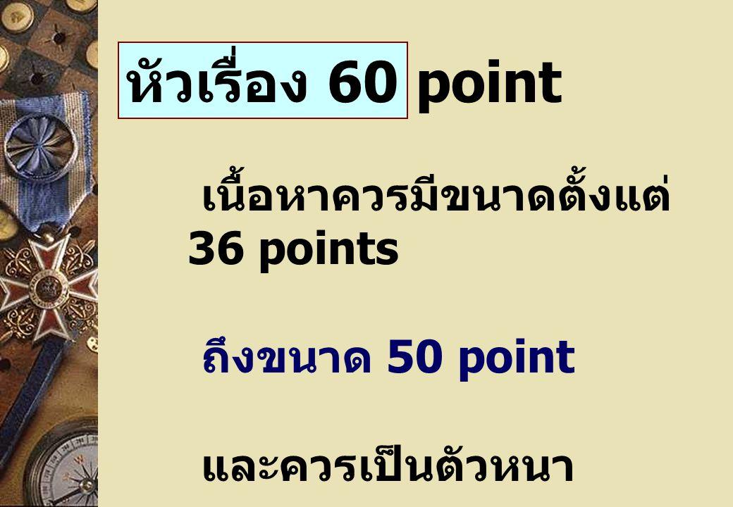 หัวเรื่อง 60 point เนื้อหาควรมีขนาดตั้งแต่ 36 points ถึงขนาด 50 point และควรเป็นตัวหนา