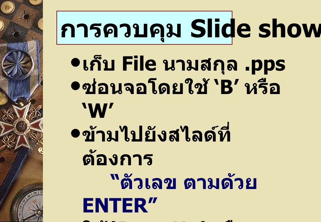 การควบคุม Slide show เก็บ File นามสกุล.pps ซ่อนจอโดยใช้ 'B' หรือ 'W' ข้ามไปยังสไลด์ที่ ต้องการ ตัวเลข ตามด้วย ENTER ใช้ 'Page Up' หรือ 'Page Down' ในการ เลื่อนสไลด์ ความเชื่อมต่อระหว่าง สไลด์