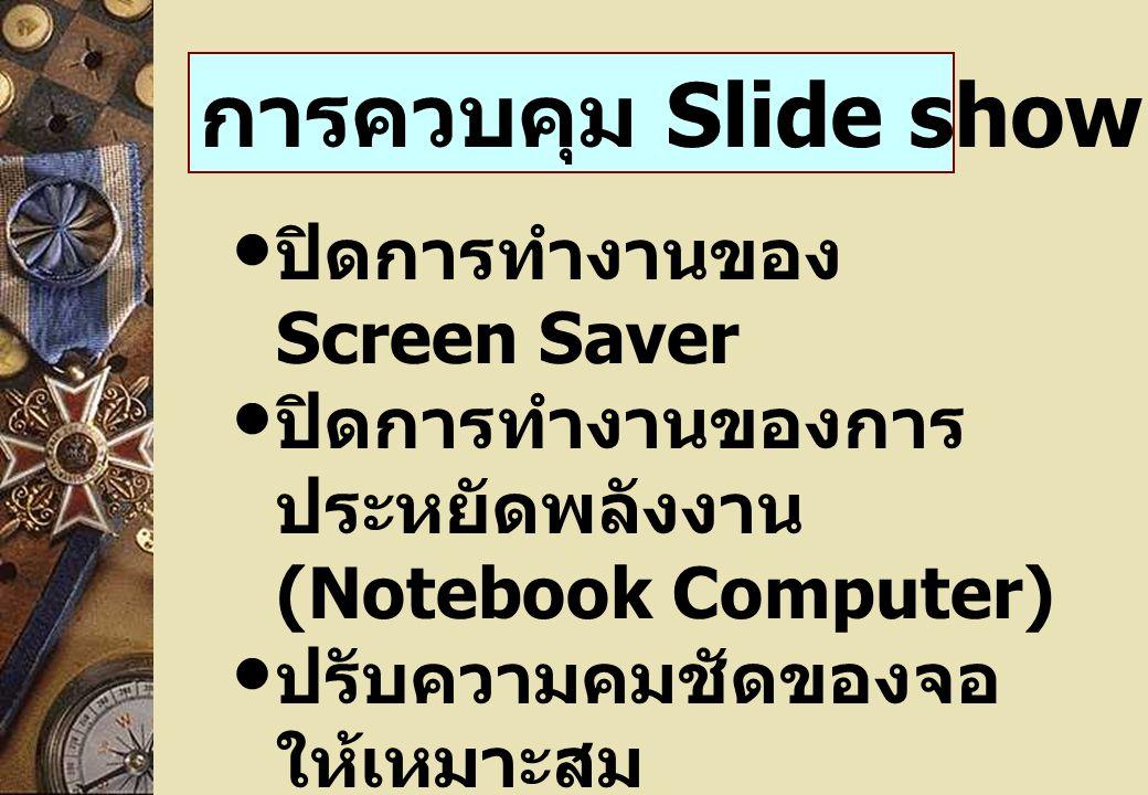 ปิดการทำงานของ Screen Saver ปิดการทำงานของการ ประหยัดพลังงาน (Notebook Computer) ปรับความคมชัดของจอ ให้เหมาะสม ปรับคุณภาพของ ตัวหนังสือ เก็บ File ที่จะนำเสนอใน Hard Disk การควบคุม Slide show ( ต่อ )