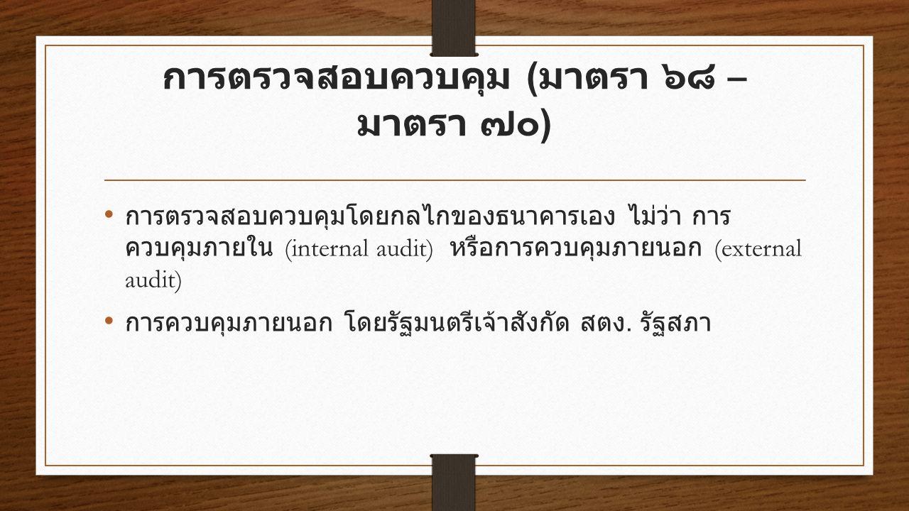 การตรวจสอบควบคุม ( มาตรา ๖๘ – มาตรา ๗๐ ) การตรวจสอบควบคุมโดยกลไกของธนาคารเอง ไม่ว่า การ ควบคุมภายใน (internal audit) หรือการควบคุมภายนอก (external audit) การควบคุมภายนอก โดยรัฐมนตรีเจ้าสังกัด สตง.