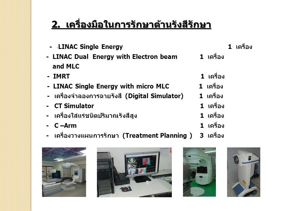 2. เครื่องมือในการรักษาด้านรังสีรักษา - - - LINAC Single Energy 1 เครื่อง - LINAC Dual Energy with Electron beam 1 เครื่อง and MLC - IMRT 1 เครื่อง -