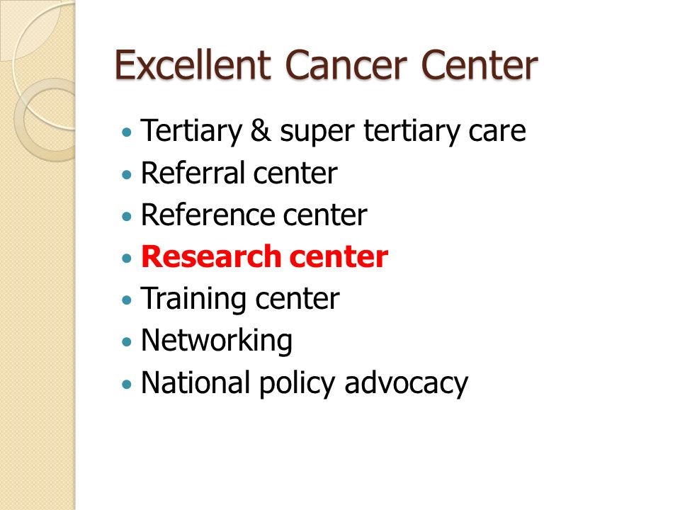 Excellent Cancer Center Tertiary & super tertiary care Referral center Reference center Research center Training center Networking National policy advocacy