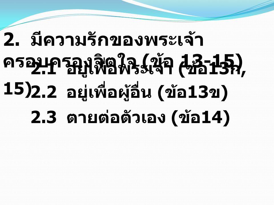 2. มีความรักของพระเจ้า ครอบครองจิตใจ ( ข้อ 13-15) 2.1 อยู่เพื่อพระเจ้า ( ข้อ 13 ก, 15) 2.2 อยู่เพื่อผู้อื่น ( ข้อ 13 ข ) 2.3 ตายต่อตัวเอง ( ข้อ 14)
