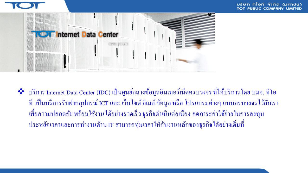 ประโยชน์ของ TOT idc ให้ความปลอดภัยกับข้อมูลและอุปกรณ์ ICT ของคุณตลอด 24 ชั่วโมง ด้วย o ระบบ Facility มาตรฐาน (Refer TIA-942) o ทีมงานบุคลากรมาก ด้วยประสบการณ์ ใน การดูแล บำรุงรักษา o ระบบป้องกันการบุกรุก IPS (Intrusion Prevention System) o ระบบป้องกันการเข้าถึง เครือข่าย (Firewall)