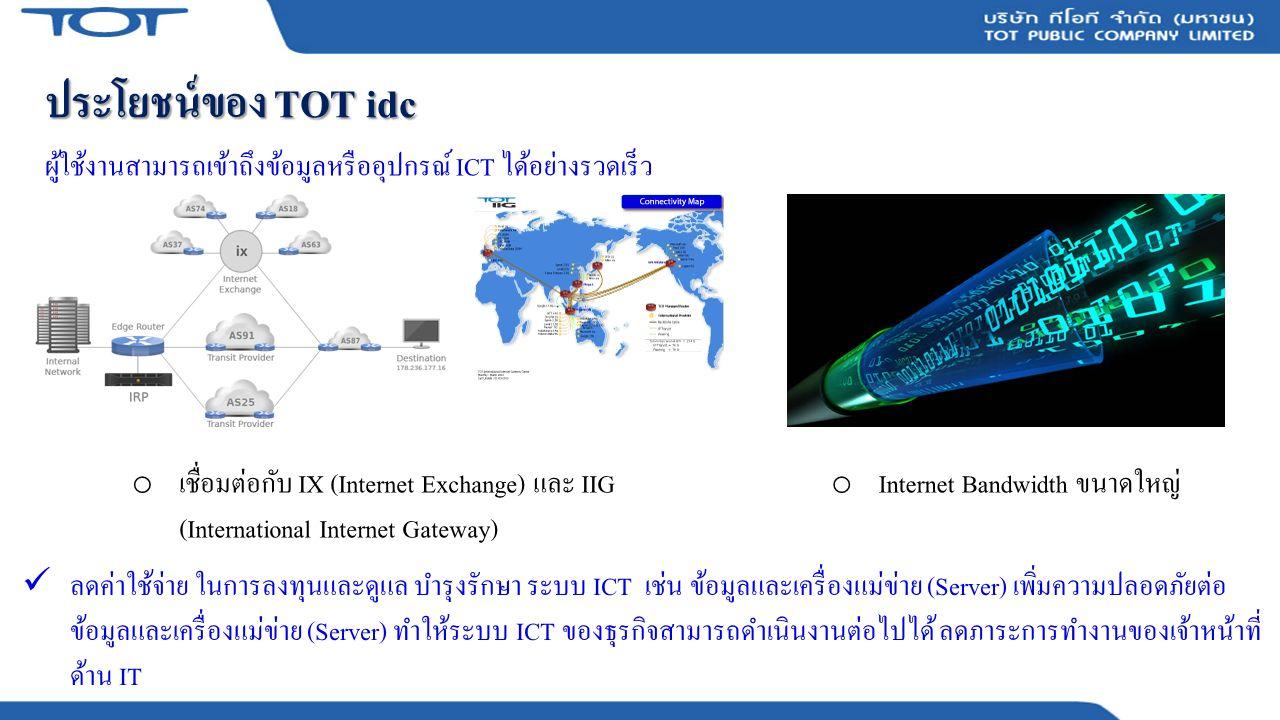 ประโยชน์ของ TOT idc ผู้ใช้งานสามารถเข้าถึงข้อมูลหรืออุปกรณ์ ICT ได้อย่างรวดเร็ว o เชื่อมต่อกับ IX (Internet Exchange) และ IIG (International Internet Gateway) o Internet Bandwidth ขนาดใหญ่ ลดค่าใช้จ่าย ในการลงทุนและดูแล บำรุงรักษา ระบบ ICT เช่น ข้อมูลและเครื่องแม่ข่าย (Server) เพิ่มความปลอดภัยต่อ ข้อมูลและเครื่องแม่ข่าย (Server) ทำให้ระบบ ICT ของธุรกิจสามารถดำเนินงานต่อไปได้ ลดภาระการทำงานของเจ้าหน้าที่ ด้าน IT