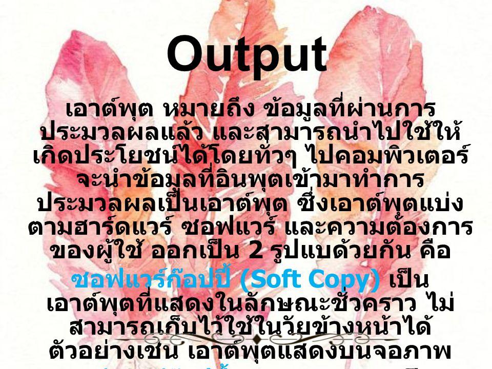 Output เอาต์พุต หมายถึง ข้อมูลที่ผ่านการ ประมวลผลแล้ว และสามารถนำไปใช้ให้ เกิดประโยชน์ได้โดยทั่วๆ ไปคอมพิวเตอร์ จะนำข้อมูลที่อินพุตเข้ามาทำการ ประมวลผลเป็นเอาต์พุต ซึ่งเอาต์พุตแบ่ง ตามฮาร์ดแวร์ ซอฟแวร์ และความต้องการ ของผู้ใช้ ออกเป็น 2 รูปแบด้วยกัน คือ ซอฟแวร์ก๊อปปี้ (Soft Copy) เป็น เอาต์พุตที่แสดงในลักษณะชั่วคราว ไม่ สามารถเก็บไว้ใช้ในวัยข้างหน้าได้ ตัวอย่างเช่น เอาต์พุตแสดงบนจอภาพ ฮาร์ดแวร์ก๊อปปี้ (Hard Copy) เป็น เอาต์พุตที่แสดงในลักษณะถาวร สามารถ เก็บไว้ใช้งานได้หลายครั้ง ตัวอย่างเช่น เอาต์พุตที่แสดงออกทางเครื่องพิมพ์ใน รูปแบบของเอกสาร