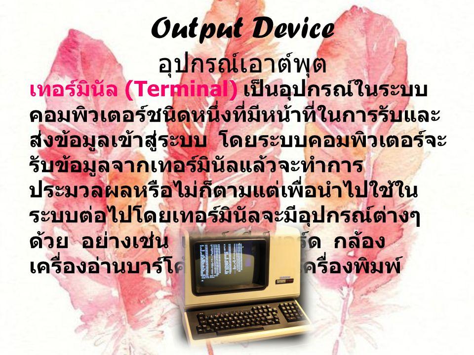Output Device อุปกรณ์เอาต์พุต เทอร์มินัล (Terminal) เป็นอุปกรณ์ในระบบ คอมพิวเตอร์ชนิดหนึ่งที่มีหน้าที่ในการรับและ ส่งข้อมูลเข้าสู่ระบบ โดยระบบคอมพิวเตอร์จะ รับข้อมูลจากเทอร์มินัลแล้วจะทำการ ประมวลผลหรือไม่ก็ตามแต่เพื่อนำไปใช้ใน ระบบต่อไปโดยเทอร์มินัลจะมีอุปกรณ์ต่างๆ ด้วย อย่างเช่น เมาส์ คีย์บอร์ด กล้อง เครื่องอ่านบาร์โค้ด จอภาพ เครื่องพิมพ์