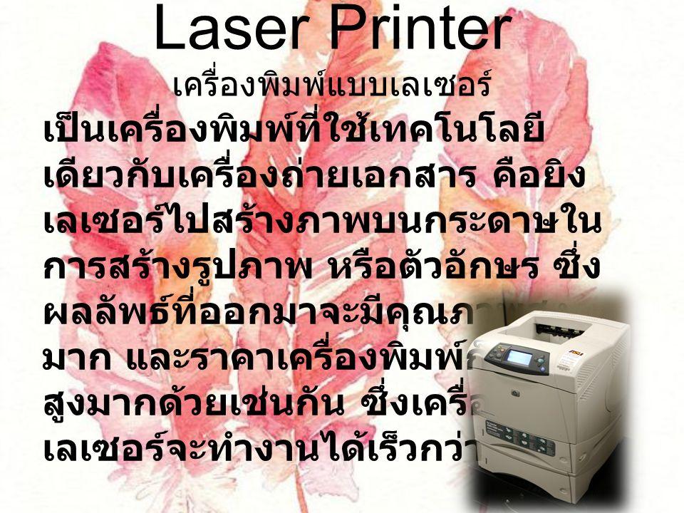 Laser Printer เครื่องพิมพ์แบบเลเซอร์ เป็นเครื่องพิมพ์ที่ใช้เทคโนโลยี เดียวกับเครื่องถ่ายเอกสาร คือยิง เลเซอร์ไปสร้างภาพบนกระดาษใน การสร้างรูปภาพ หรือตัวอักษร ซึ่ง ผลลัพธ์ที่ออกมาจะมีคุณภาพสูง มาก และราคาเครื่องพิมพ์ก็มีราคา สูงมากด้วยเช่นกัน ซึ่งเครื่องพิมพ์ เลเซอร์จะทำงานได้เร็วกว่า