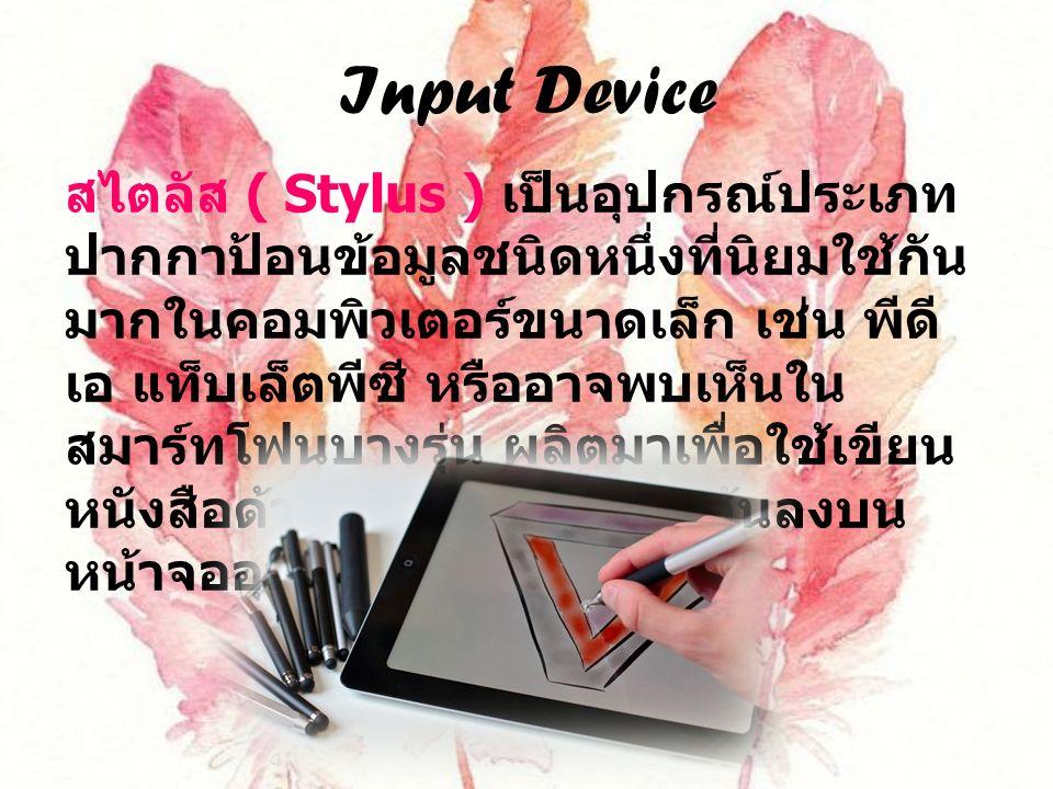 Input Device สไตลัส ( Stylus ) เป็นอุปกรณ์ประเภท ปากกาป้อนข้อมูลชนิดหนึ่งที่นิยมใช้กัน มากในคอมพิวเตอร์ขนาดเล็ก เช่น พีดี เอ แท็บเล็ตพีซี หรืออาจพบเห็นใน สมาร์ทโฟนบางรุ่น ผลิตมาเพื่อใช้เขียน หนังสือด้วยลายมือหรือวาดเส้นลงบน หน้าจออุปกรณ์ได้โดยตรง