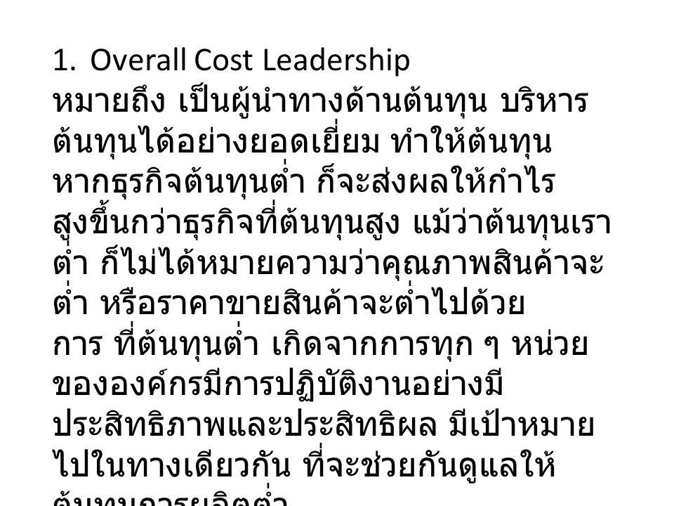 1.Overall Cost Leadership หมายถึง เป็นผู้นำทางด้านต้นทุน บริหาร ต้นทุนได้อย่างยอดเยี่ยม ทำให้ต้นทุน หากธุรกิจต้นทุนต่ำ ก็จะส่งผลให้กำไร สูงขึ้นกว่าธุรกิจที่ต้นทุนสูง แม้ว่าต้นทุนเรา ต่ำ ก็ไม่ได้หมายความว่าคุณภาพสินค้าจะ ต่ำ หรือราคาขายสินค้าจะต่ำไปด้วย การ ที่ต้นทุนต่ำ เกิดจากการทุก ๆ หน่วย ขององค์กรมีการปฏิบัติงานอย่างมี ประสิทธิภาพและประสิทธิผล มีเป้าหมาย ไปในทางเดียวกัน ที่จะช่วยกันดูแลให้ ต้นทุนการผลิตต่ำ