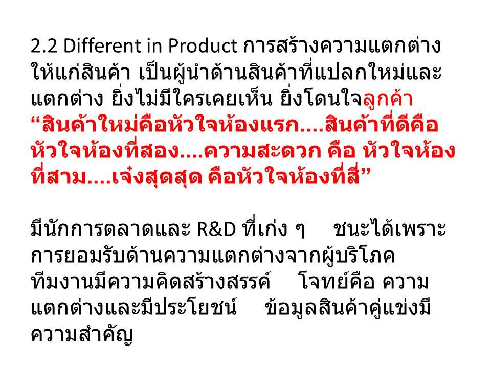 2.2 Different in Product การสร้างความแตกต่าง ให้แก่สินค้า เป็นผู้นำด้านสินค้าที่แปลกใหม่และ แตกต่าง ยิ่งไม่มีใครเคยเห็น ยิ่งโดนใจลูกค้า สินค้าใหม่คือหัวใจห้องแรก....