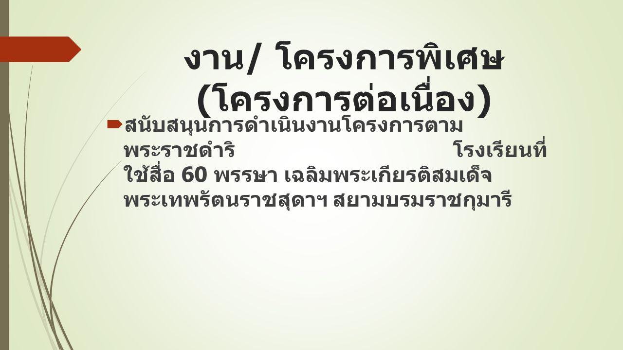 งาน / โครงการพิเศษ ( โครงการต่อเนื่อง )  สนับสนุนการดำเนินงานโครงการตาม พระราชดำริ โรงเรียนที่ ใช้สื่อ 60 พรรษา เฉลิมพระเกียรติสมเด็จ พระเทพรัตนราชสุดาฯ สยามบรมราชกุมารี