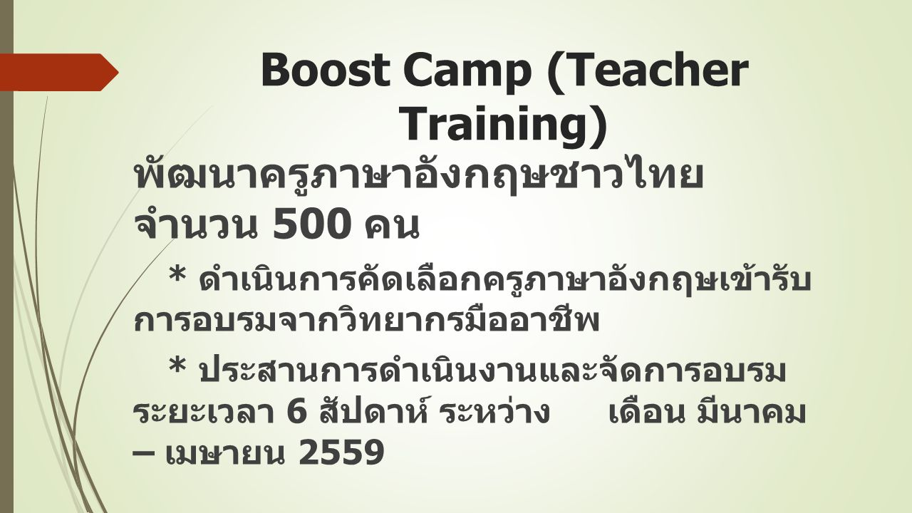 Boost Camp (Teacher Training) พัฒนาครูภาษาอังกฤษชาวไทย จำนวน 500 คน * ดำเนินการคัดเลือกครูภาษาอังกฤษเข้ารับ การอบรมจากวิทยากรมืออาชีพ * ประสานการดำเนินงานและจัดการอบรม ระยะเวลา 6 สัปดาห์ ระหว่าง เดือน มีนาคม – เมษายน 2559
