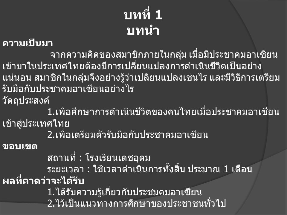 บทที่ 1 บทนำ ความเป็นมา จากความคิดของสมาชิกภายในกลุ่ม เมื่อมีประชาคมอาเซียน เข้ามาในประเทศไทยต้องมีการเปลี่ยนแปลงการดำเนินชีวิตเป็นอย่าง แน่นอน สมาชิกในกลุ่มจึงอย่างรู้ว่าเปลี่ยนแปลงเช่นไร และมีวิธีการเตรียม รับมือกับประชาคมอาเซียนอย่างไร วัตถุประสงค์ 1.