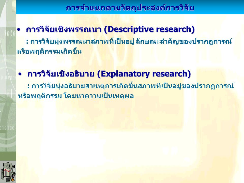การจำแนกตามเหตุผลของการวิจัย การวิจัยพื้นฐาน (Basic research)การวิจัยพื้นฐาน (Basic research) : การวิจัยแสวงหาความรู้และความเข้าใจประเด็นเรื่องต่างๆ ให้มากขึ้น มุ่งแสวงหาความจริง ใช้ทดสอบ/สร้างทฤษฎี จะไม่มีวัตถุประสงค์ใช้ ประโยชน์ทันที แต่เพิ่มพูนความรู้ทางวิชาการและวิจัยต่อไป การวิจัยประยุกต์ (Applied research)การวิจัยประยุกต์ (Applied research) : การวิจัยที่นำผลการวิจัย/ข้อค้นพบไปใช้ในทางปฏิบัติจริง โดยมุ่ง หาข้อเท็จจริง/ความสัมพันธ์ระหว่างข้อมูล/ตัวแปรในการแก้ไขปัญหา ที่เกิดขึ้นจริง