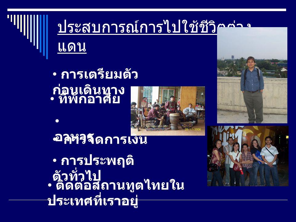 ประสบการณ์การไปใช้ชีวิตต่าง แดน การเตรียมตัว ก่อนเดินทาง ที่พักอาศัย อาหาร การประพฤติ ตัวทั่วไป ติดต่อสถานทูตไทยใน ประเทศที่เราอยู่ การจัดการเงิน