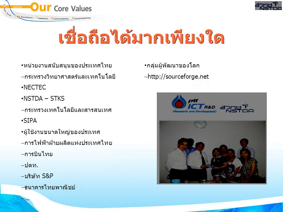 เชื่อถือได้มากเพียงใด หน่วยงานสนับสนุนของประเทศไทย – กระทรวงวิทยาศาสตร์และเทคโนโลยี NECTEC NSTDA – STKS – กระทรวงเทคโนโลยีและสารสนเทศ SIPA ผู้ใช้งานขนาดใหญ่ของประเทศ – การไฟฟ้าฝ่ายผลิตแห่งประเทศไทย – การบินไทย – ปตท.