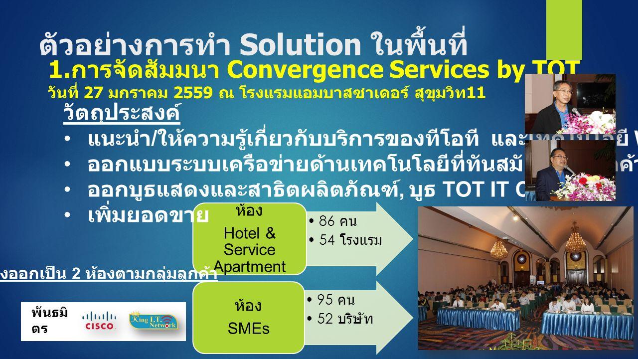 ตัวอย่างการทำ Solution ในพื้นที่ 86 คน 54 โรงแรม ห้อง Hotel & Service Apartment 95 คน 52 บริษัท ห้อง SMEs วัตถุประสงค์ แนะนำ / ให้ความรู้เกี่ยวกับบริการของทีโอที และเทคโนโลยี WiFi ออกแบบระบบเครือข่ายด้านเทคโนโลยีที่ทันสมัยให้แก่ลูกค้า ออกบูธแสดงและสาธิตผลิตภัณฑ์, บูธ TOT IT Clinic เพิ่มยอดขาย 1.