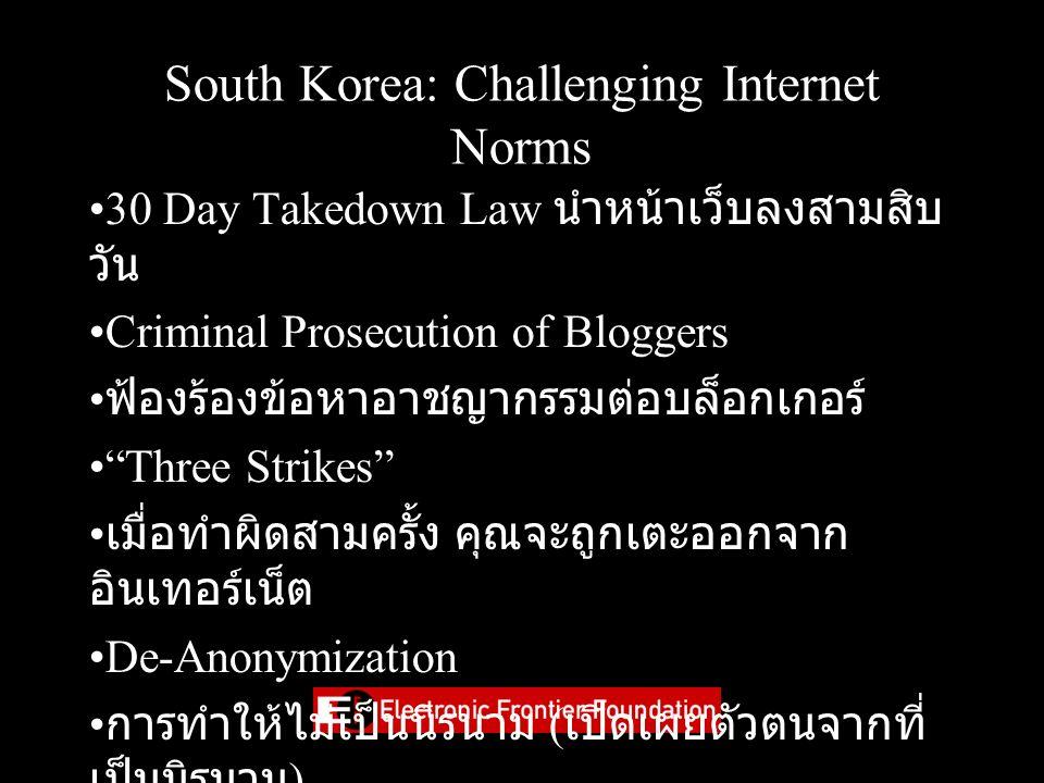 South Korea: Challenging Internet Norms 30 Day Takedown Law นำหน้าเว็บลงสามสิบ วัน Criminal Prosecution of Bloggers ฟ้องร้องข้อหาอาชญากรรมต่อบล็อกเกอร์ Three Strikes เมื่อทำผิดสามครั้ง คุณจะถูกเตะออกจาก อินเทอร์เน็ต De-Anonymization การทำให้ไม่เป็นนิรนาม ( เปิดเผยตัวตนจากที่ เป็นนิรนาม )