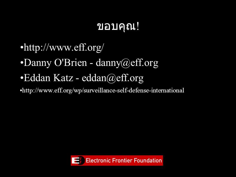 ขอบคุณ ! http://www.eff.org/ Danny O'Brien - danny@eff.org Eddan Katz - eddan@eff.org http://www.eff.org/wp/surveillance-self-defense-international