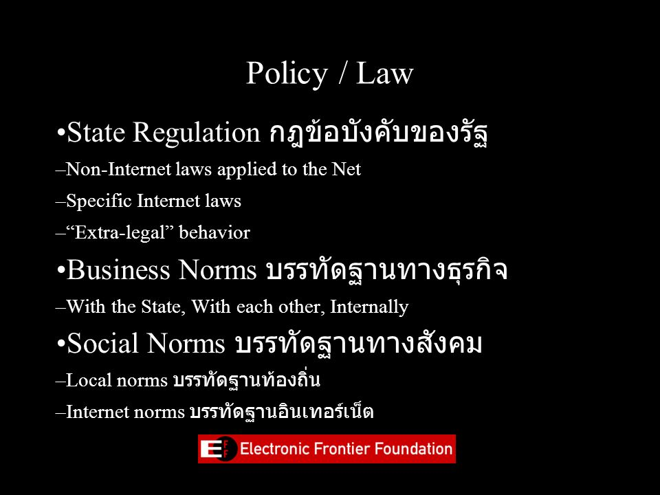 "Policy / Law State Regulation กฎข้อบังคับของรัฐ –Non-Internet laws applied to the Net –Specific Internet laws –""Extra-legal"" behavior Business Norms บ"
