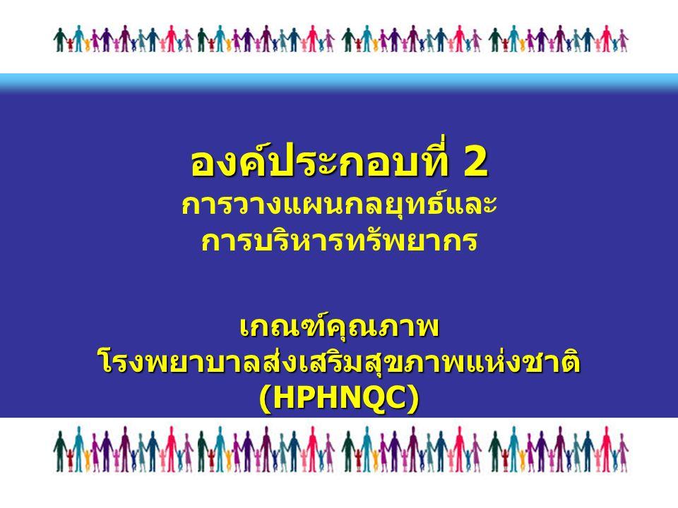 องค์ประกอบที่ 2 เกณฑ์คุณภาพ โรงพยาบาลส่งเสริมสุขภาพแห่งชาติ (HPHNQC) องค์ประกอบที่ 2 การวางแผนกลยุทธ์และ การบริหารทรัพยากร เกณฑ์คุณภาพ โรงพยาบาลส่งเสริมสุขภาพแห่งชาติ (HPHNQC)