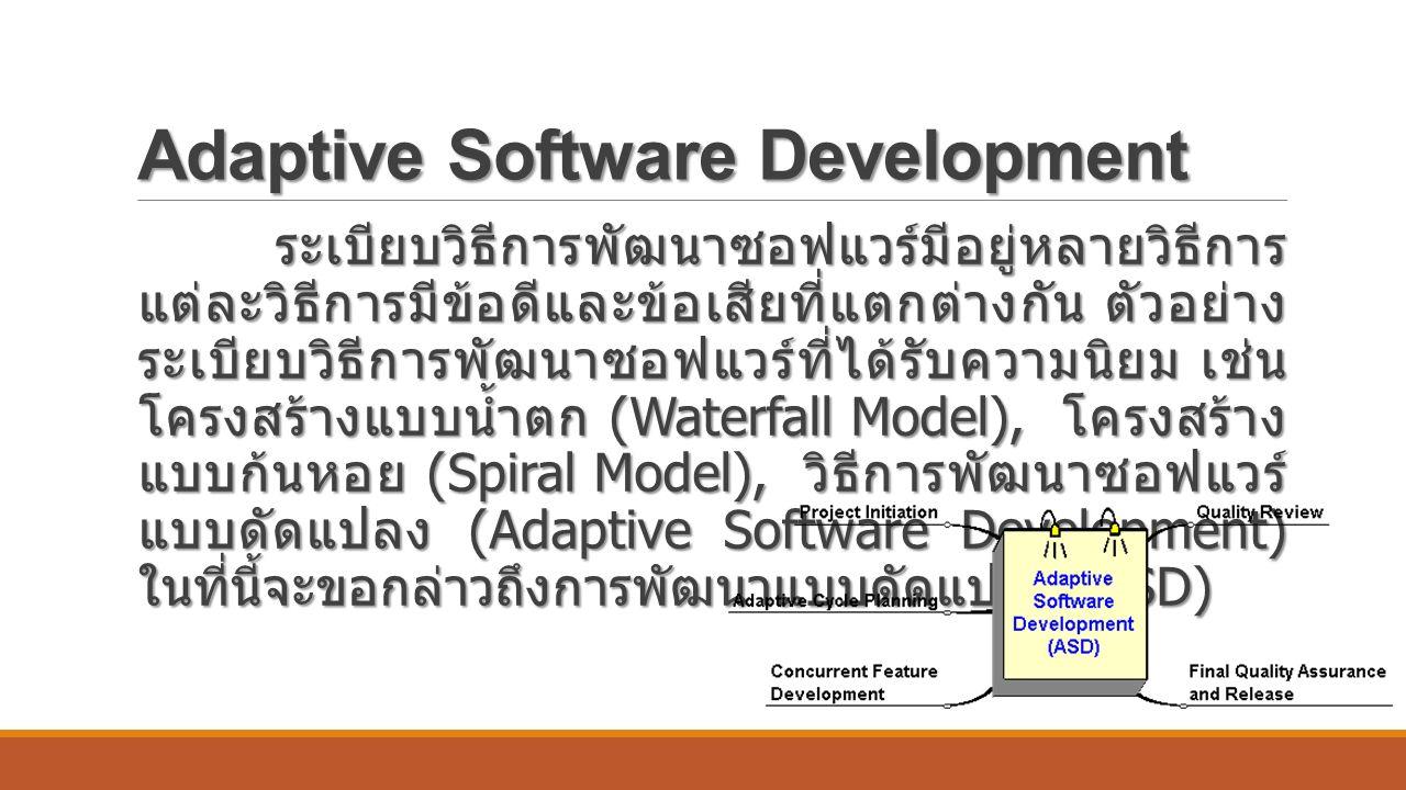 Adaptive Software Development ระเบียบวิธีการพัฒนาซอฟแวร์มีอยู่หลายวิธีการ แต่ละวิธีการมีข้อดีและข้อเสียที่แตกต่างกัน ตัวอย่าง ระเบียบวิธีการพัฒนาซอฟแวร์ที่ได้รับความนิยม เช่น โครงสร้างแบบน้ำตก (Waterfall Model), โครงสร้าง แบบก้นหอย (Spiral Model), วิธีการพัฒนาซอฟแวร์ แบบดัดแปลง (Adaptive Software Development) ในที่นี้จะขอกล่าวถึงการพัฒนาแบบดัดแปลง (ASD) ระเบียบวิธีการพัฒนาซอฟแวร์มีอยู่หลายวิธีการ แต่ละวิธีการมีข้อดีและข้อเสียที่แตกต่างกัน ตัวอย่าง ระเบียบวิธีการพัฒนาซอฟแวร์ที่ได้รับความนิยม เช่น โครงสร้างแบบน้ำตก (Waterfall Model), โครงสร้าง แบบก้นหอย (Spiral Model), วิธีการพัฒนาซอฟแวร์ แบบดัดแปลง (Adaptive Software Development) ในที่นี้จะขอกล่าวถึงการพัฒนาแบบดัดแปลง (ASD)